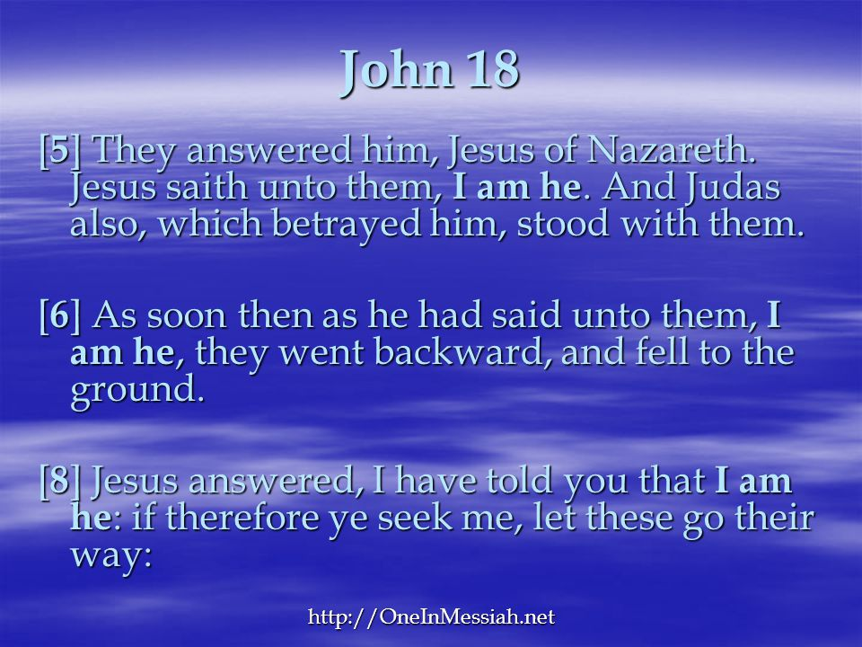 John 18 [5] They answered him, Jesus of Nazareth. Jesus saith unto them, I am he. And Judas also, which betrayed him, stood with them.